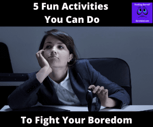 5 Fun Activities You Can Do to Fight Your Boredom
