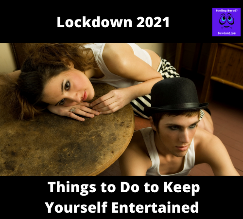 Lockdown 2021 - Things to Do to Keep Yourself Entertained